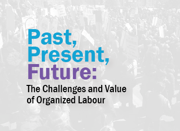 Past, Present, Future: The Challenges and Value of Organized Labour