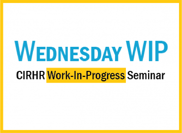Wednesday WIP CIRHR work-in-progress seminar